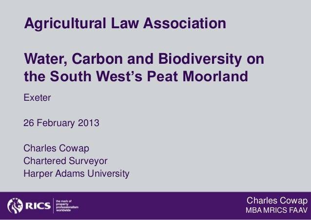 Agricultural Law AssociationWater, Carbon and Biodiversity onthe South West's Peat MoorlandExeter26 February 2013Charles C...