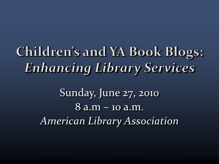 Children's and YA Book Blogs:Enhancing Library Services<br />Sunday, June 27, 2010<br />8 a.m. – 10 a.m.<br />American Lib...