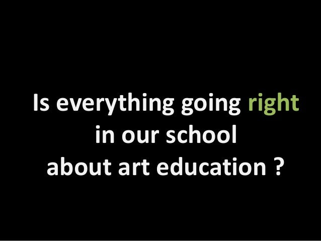 Is everything going right in our school about art education ?