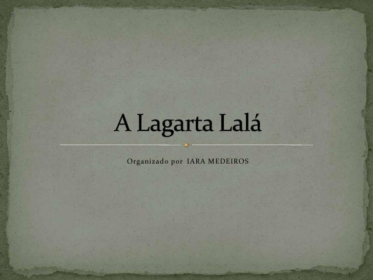 Organizado porIARA MEDEIROS<br />A Lagarta Lalá<br />