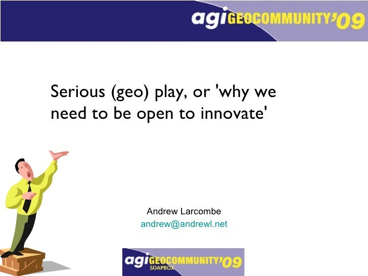 Serious (geo) play, or 'why we need to be open to innovate' Andrew Larcombe [email_address]