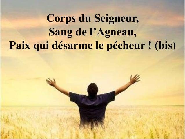 Corps du Seigneur, Sang de l'Agneau, Paix qui désarme le pécheur ! (bis)