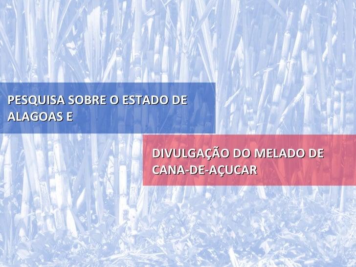 PESQUISA SOBRE O ESTADO DEALAGOAS E                    DIVULGAÇÃO DO MELADO DE                    CANA-DE-AÇUCAR