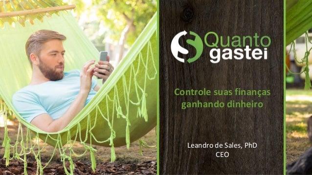 Controle suas finanças ganhando dinheiro Leandro de Sales, PhD CEO