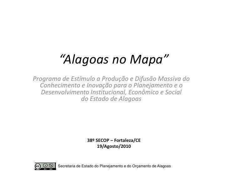"""""""Alagoas no Mapa"""" Programa de Estímulo a Produção e Difusão Massiva do   Conhecimento e Inovação para o Planejamento e o  ..."""
