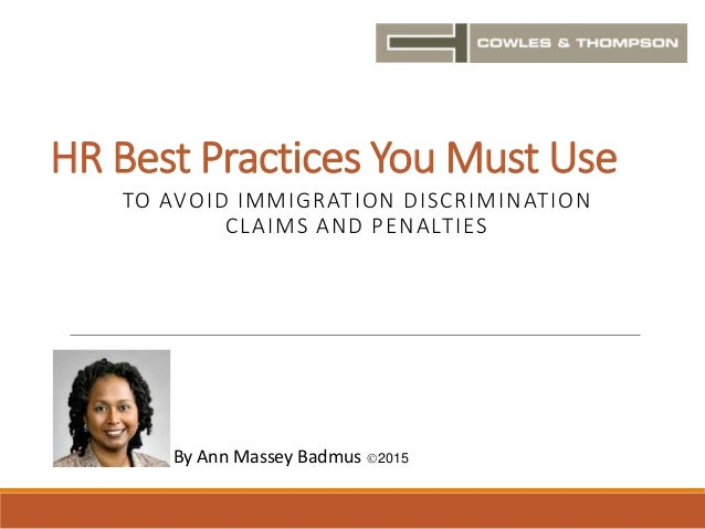 HR Best Practices You Must Use TO AVOID IMMIGRATION DISCRIMINATION CLAIMS AND PENALTIES By Ann Massey Badmus 2015