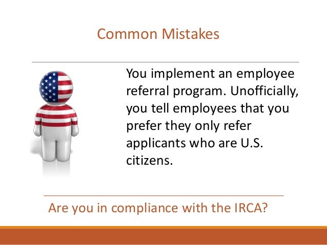 Are you in compliance with the IRCA? Common Mistakes You implement an employee referral program. Unofficially, you tell em...