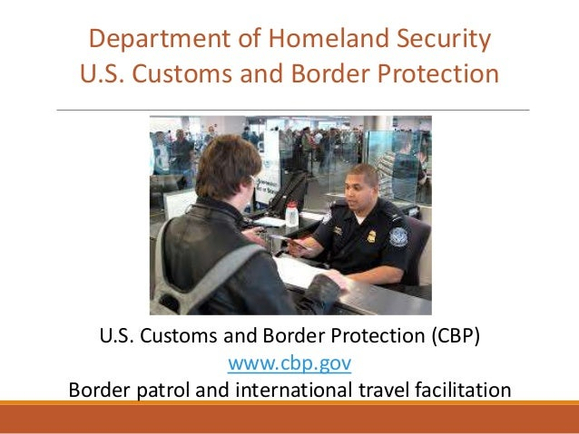 U.S. Customs and Border Protection (CBP) www.cbp.gov Border patrol and international travel facilitation Department of Hom...