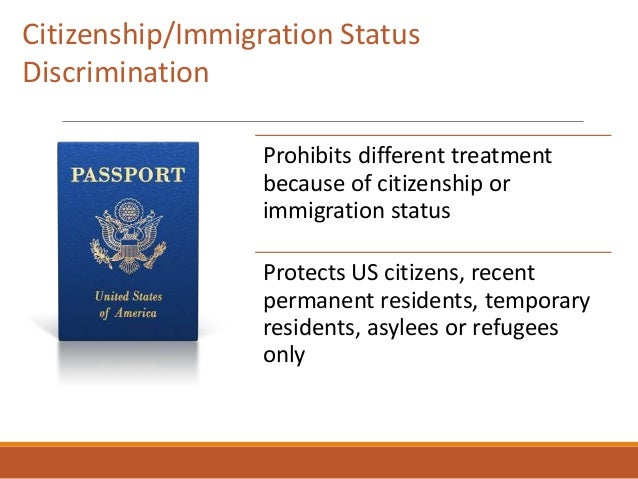 Prohibits different treatment because of citizenship or immigration status Protects US citizens, recent permanent resident...