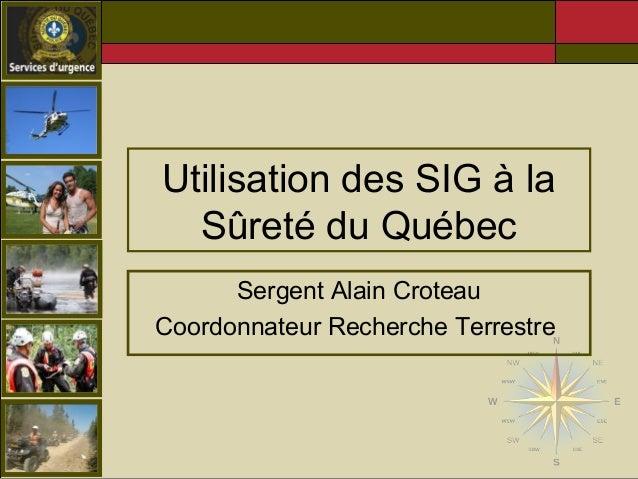 Utilisation des SIG à la  Sûreté du Québec  Sergent Alain Croteau  Coordonnateur Recherche Terrestre