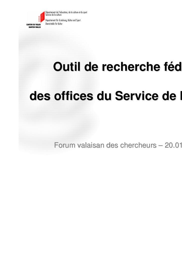 Outil de recherche fédéréedes offices du Service de la culture    Forum valaisan des chercheurs – 20.01.2012