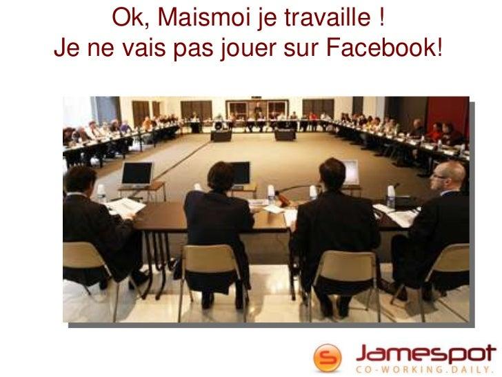 Ok, Maismoi je travaille !Je ne vais pas jouer sur Facebook!