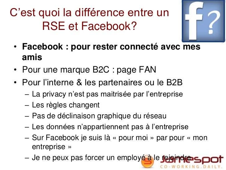 C'est quoi la différence entre un       RSE et Facebook?• Facebook : pour rester connecté avec mes  amis• Pour une marque ...