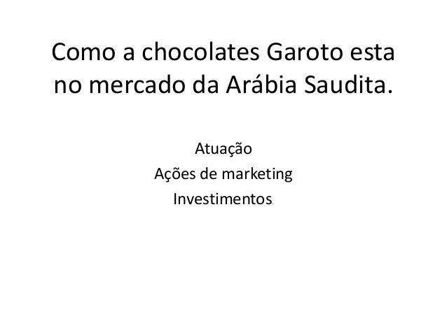 Como a chocolates Garoto estano mercado da Arábia Saudita.             Atuação        Ações de marketing          Investim...
