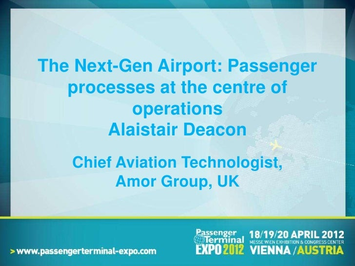The Next-Gen Airport: Passenger    processes at the centre of           operations        Alaistair Deacon    Chief Aviati...