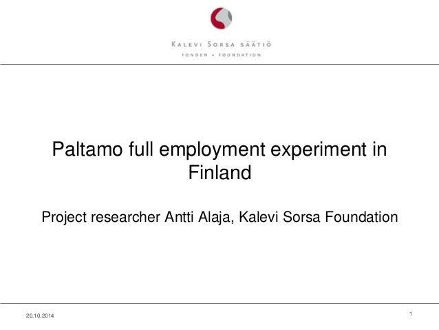 Paltamo full employment experiment in  Finland  Project researcher Antti Alaja, Kalevi Sorsa Foundation  20.10.2014 1