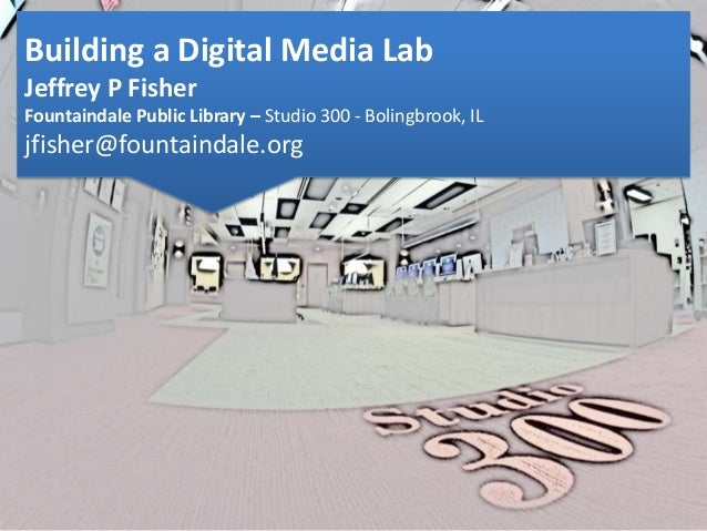 Building a Digital Media Lab Jeffrey P Fisher Fountaindale Public Library – Studio 300 - Bolingbrook, IL jfisher@fountaind...