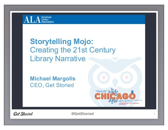@GetStoried 1 Storytelling Mojo: Creating the 21st Century Library Narrative Michael Margolis CEO, Get Storied