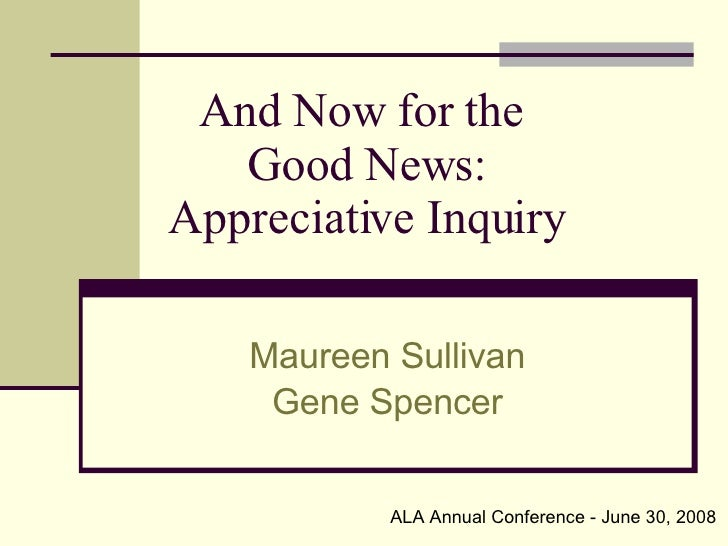 And Now for the  Good News: Appreciative Inquiry Maureen Sullivan Gene Spencer ALA Annual Conference - June 30, 2008