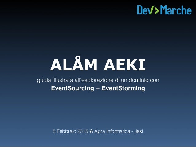 ALÅM AEKI guida illustrata all'esplorazione di un dominio con EventSourcing + EventStorming 5 Febbraio 2015 @ Apra Inform...