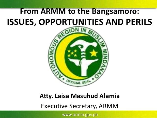 www.armm.gov.ph From ARMM to the Bangsamoro: ISSUES, OPPORTUNITIES AND PERILS Atty. Laisa Masuhud Alamia Executive Secreta...