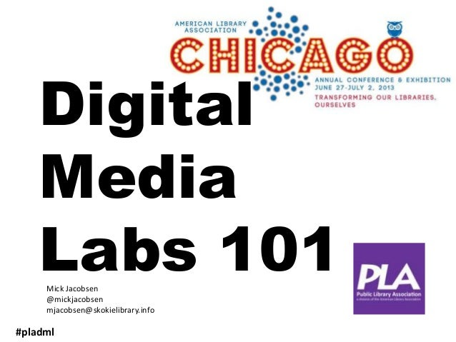 Digital Media Labs 101 #pladml Mick Jacobsen @mickjacobsen mjacobsen@skokielibrary.info
