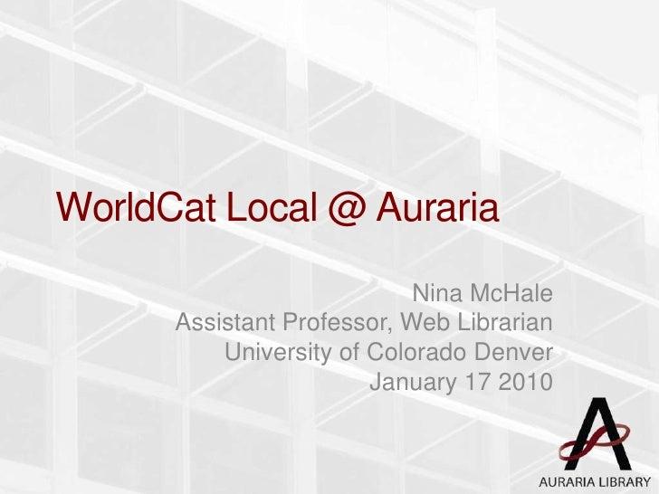 WorldCat Local @ Auraria<br />Nina McHale<br />Assistant Professor, Web Librarian<br />University of Colorado Denver<br />...
