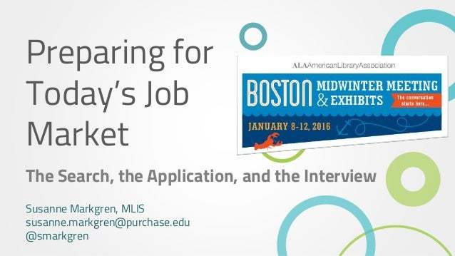 Preparing for Today's Job Market The Search, the Application, and the Interview Susanne Markgren, MLIS susanne.markgren@pu...