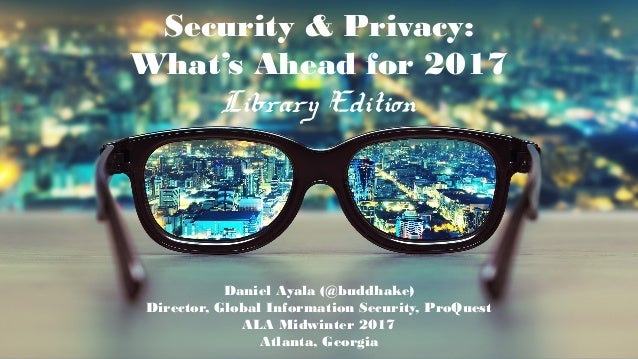  ©2016 ProQuest LLC. All rights reserved. Security & Privacy: What's Ahead for 2017 Library Edition Daniel Ayala (@buddha...
