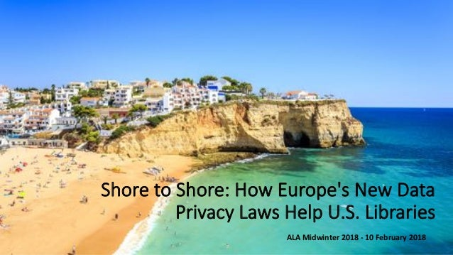 Shore to Shore: How Europe's New Data Privacy Laws Help U.S. Libraries ALA Midwinter 2018 - 10 February 2018