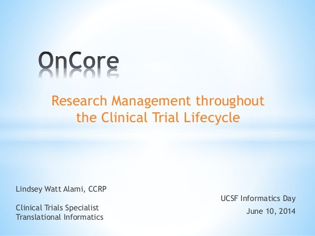 Research Management throughout the Clinical Trial Lifecycle UCSF Informatics Day June 10, 2014 Lindsey Watt Alami, CCRP Cl...