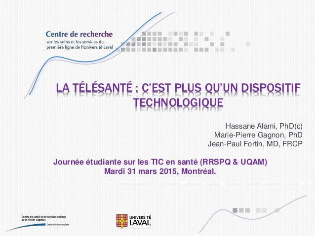 LA TÉLÉSANTÉ : C'EST PLUS QU'UN DISPOSITIF TECHNOLOGIQUE Hassane Alami, PhD(c) Marie-Pierre Gagnon, PhD Jean-Paul Fortin, ...