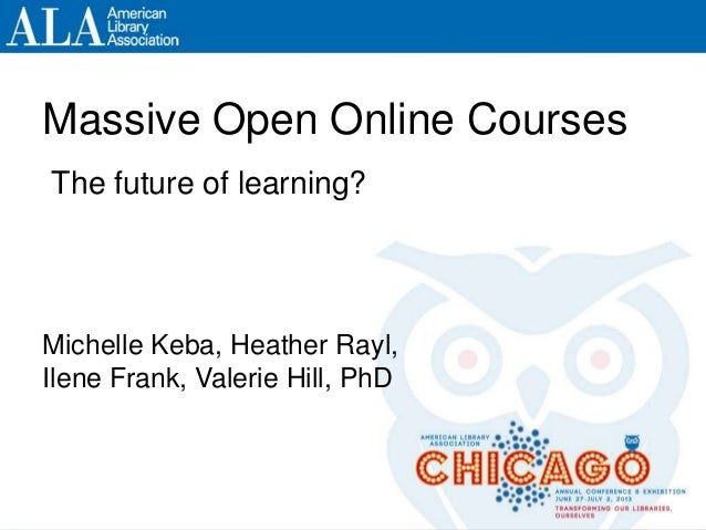 ALA Annual 2013, Chicago #ala2013 and/or #moocFuture Massive Open Online Courses Michelle Keba, Heather Rayl, Ilene Frank,...