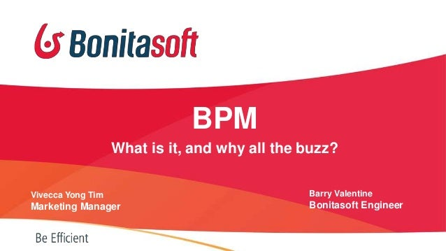 BPM What is it, and why all the buzz? Vivecca Yong Tim  Barry Valentine  Marketing Manager  Bonitasoft Engineer