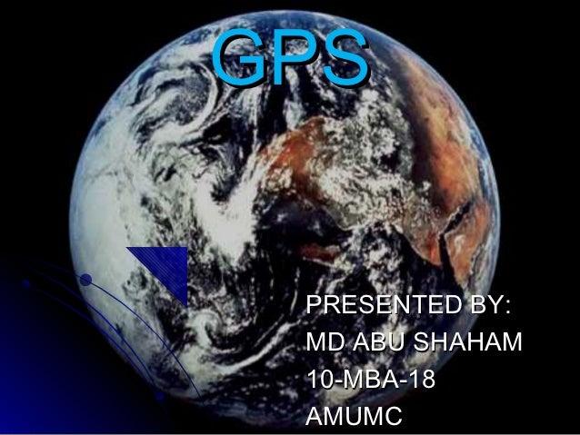 GPS PRESENTED BY: MD ABU SHAHAM 10-MBA-18 AMUMC