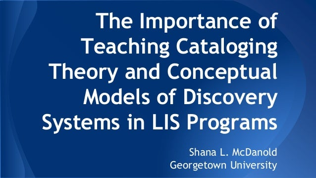 The Importance of Teaching Cataloging Theory and Conceptual Models of Discovery Systems in LIS Programs Shana L. McDanold ...