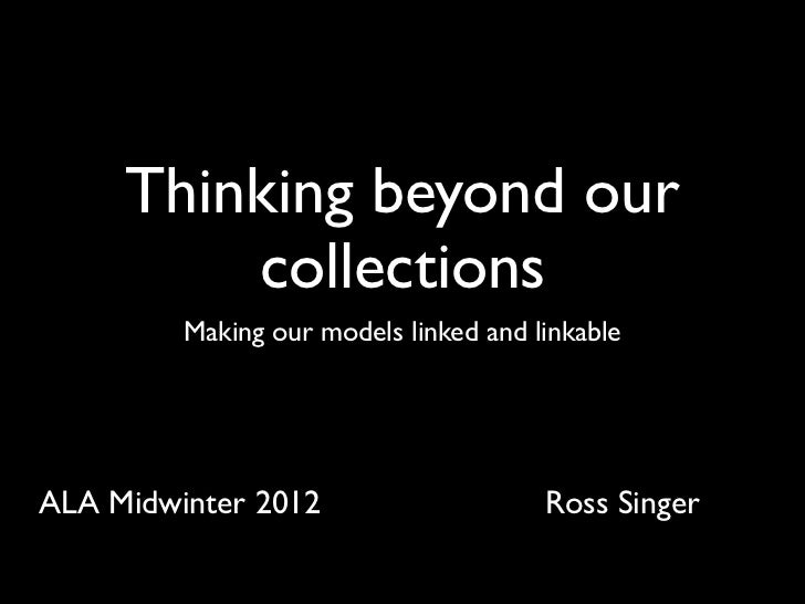 Thinking beyond our         collections         Making our models linked and linkableALA Midwinter 2012                   ...