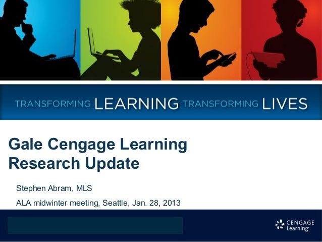 Gale Cengage LearningResearch UpdateStephen Abram, MLSALA midwinter meeting, Seattle, Jan. 28, 2013