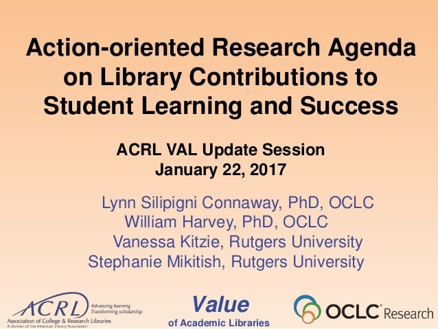 Value of Academic Libraries Action-oriented Research Agenda on Library Contributions to Student Learning and Success ACRL ...