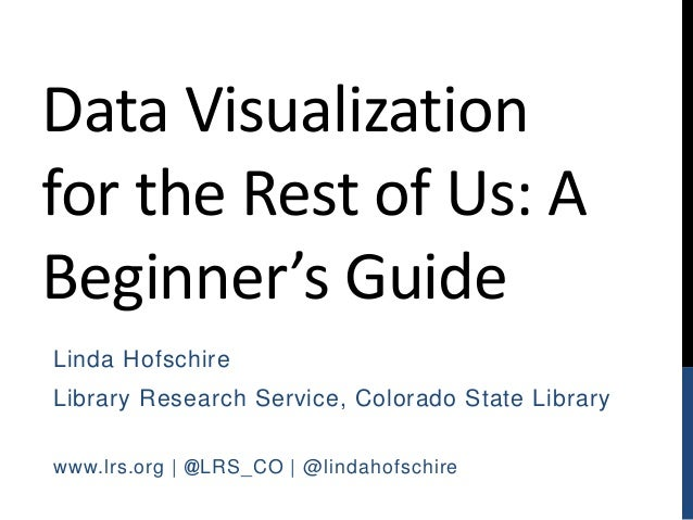 Data Visualization for the Rest of Us: A Beginner's Guide Linda Hofschire Library Research Service, Colorado State Library...