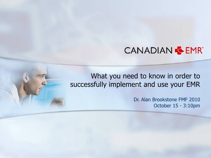 What you need to know in order to successfully implement and use your EMR Dr. Alan Brookstone FMF 2010 October 15 - 3:10pm