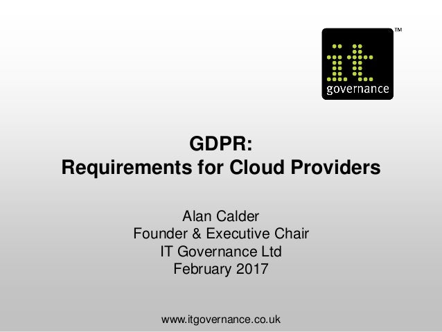 GDPR: Requirements for Cloud Providers Alan Calder Founder & Executive Chair IT Governance Ltd February 2017 www.itgoverna...