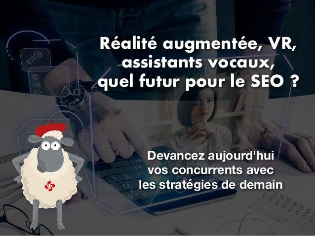 Réalité augmentée, VR, assistants vocaux, quel futur pour le SEO ? Devancez aujourd'hui vos concurrents avec les stratégie...