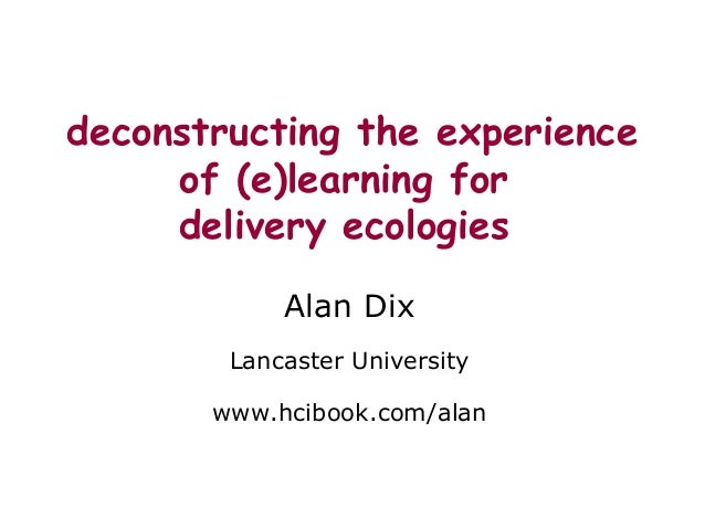 deconstructing the experience of (e)learning for delivery ecologies Alan Dix Lancaster University www.hcibook.com/alan