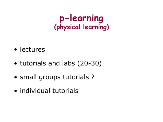 p-learning (physical learning) • lectures • tutorials and labs (20-30) • small groups tutorials ? • individual tutorials