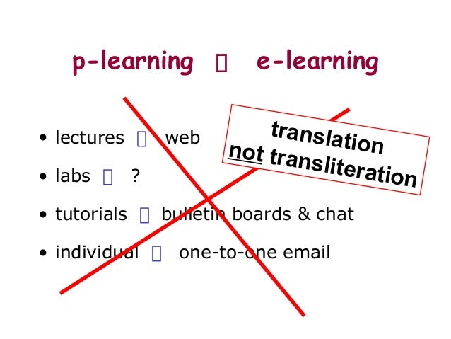 p-learning e-learning • lectures web • labs ? • tutorials bulletin boards & chat • individual one-to-one email translation...