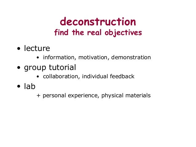 deconstruction find the real objectives • lecture • information, motivation, demonstration • group tutorial • collaboratio...