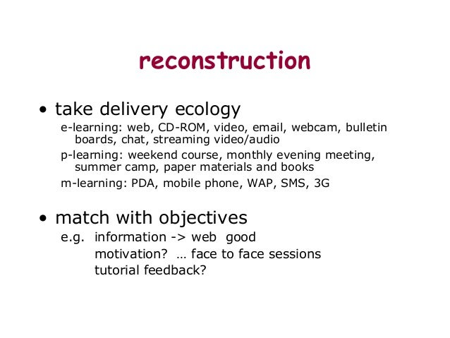 reconstruction • take delivery ecology e-learning: web, CD-ROM, video, email, webcam, bulletin boards, chat, streaming vid...