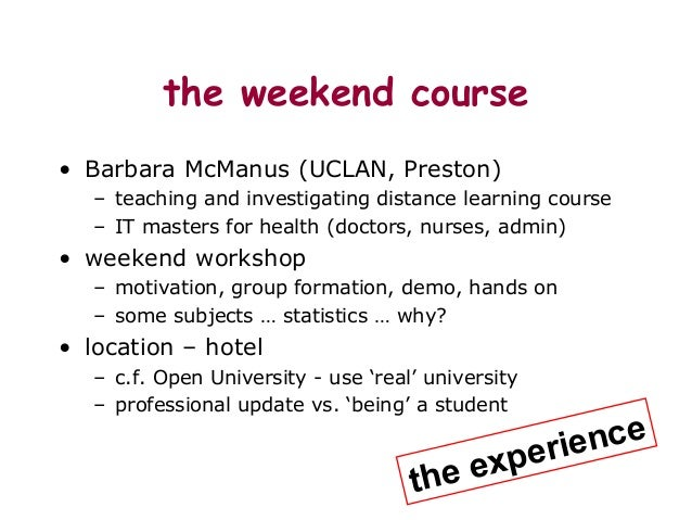 the weekend course • Barbara McManus (UCLAN, Preston) – teaching and investigating distance learning course – IT masters f...