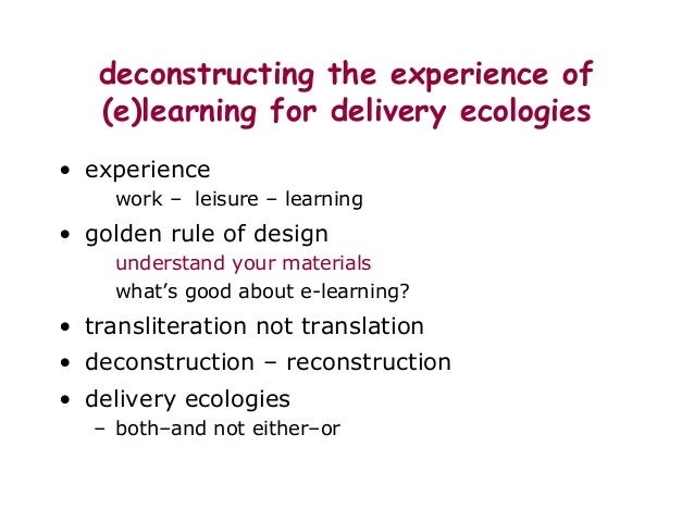 deconstructing the experience of (e)learning for delivery ecologies • experience work – leisure – learning • golden rule o...